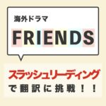 【英語初心者向け】海外ドラマ FRIENDS をスラッシュリーディングで翻訳